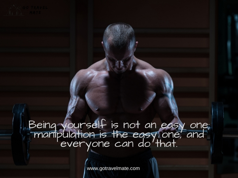 Being yourself is not an easy one; manipulation is the easy one, and everyone can do that.