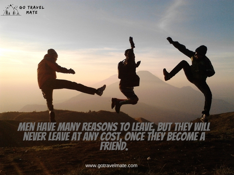 Men have many reasons to leave, but they will never leave at any cost, once they become a friend.