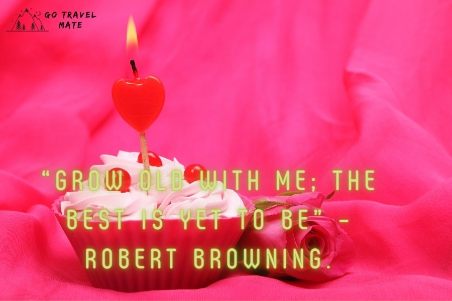 """""""Grow old with me; the best is yet to be"""" – Robert Browning."""